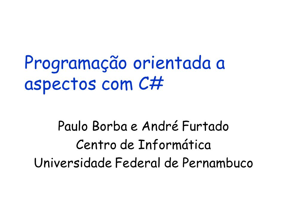Programação orientada a aspectos com C# Paulo Borba e André Furtado Centro de Informática Universidade Federal de Pernambuco