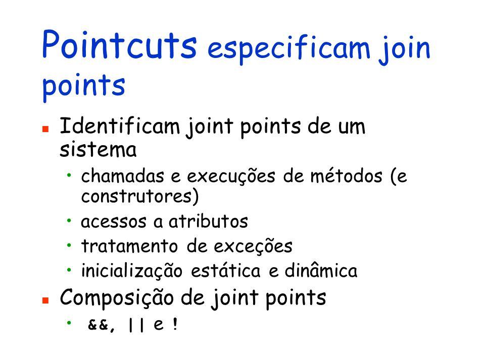 Pointcuts especificam join points Identificam joint points de um sistema chamadas e execuções de métodos (e construtores) acessos a atributos tratamen