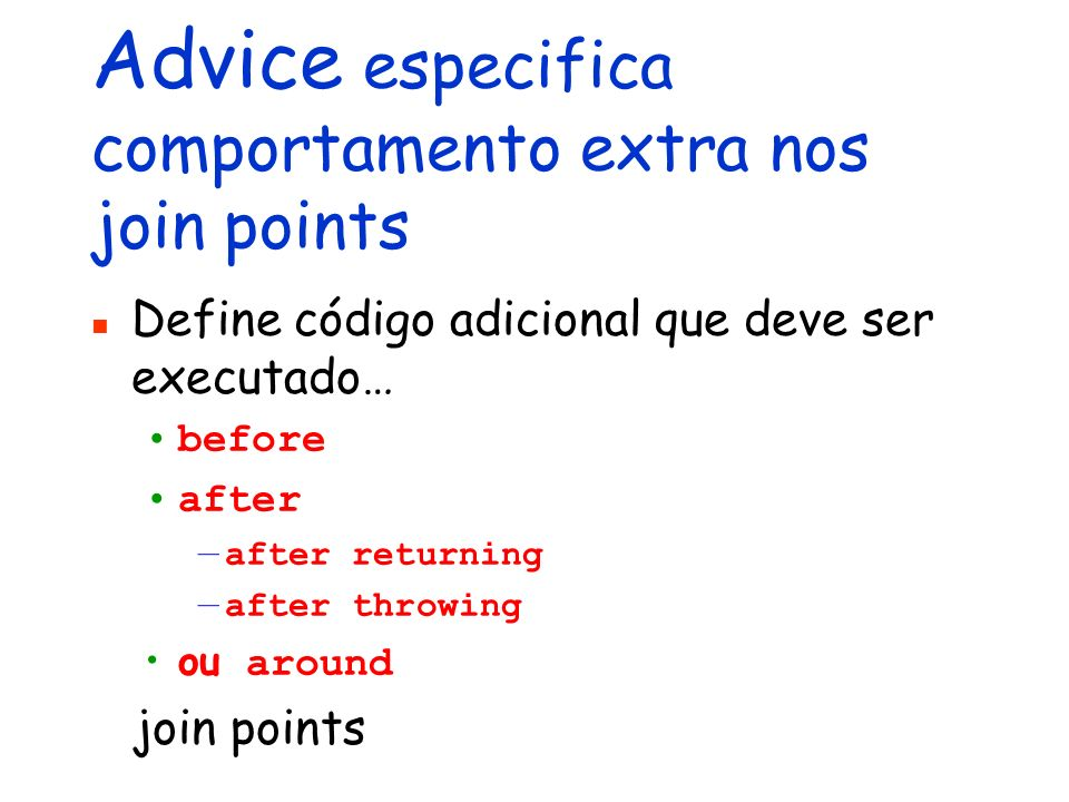 Advice especifica comportamento extra nos join points Define código adicional que deve ser executado… before after after returning after throwing ou around join points