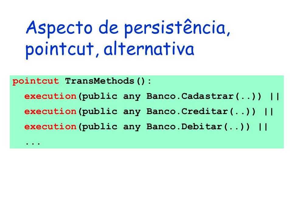 Aspecto de persistência, pointcut, alternativa pointcut TransMethods(): execution(public any Banco.Cadastrar(..)) || execution(public any Banco.Credit