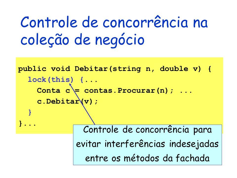 Controle de concorrência na coleção de negócio public void Debitar(string n, double v) { lock(this) {... Conta c = contas.Procurar(n);... c.Debitar(v)