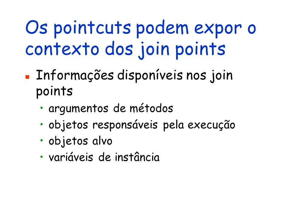 Os pointcuts podem expor o contexto dos join points Informações disponíveis nos join points argumentos de métodos objetos responsáveis pela execução o