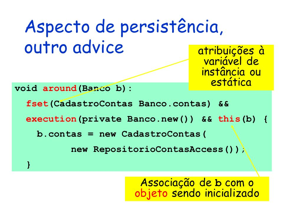 Aspecto de persistência, outro advice void around(Banco b): fset(CadastroContas Banco.contas) && execution(private Banco.new()) && this(b) { b.contas