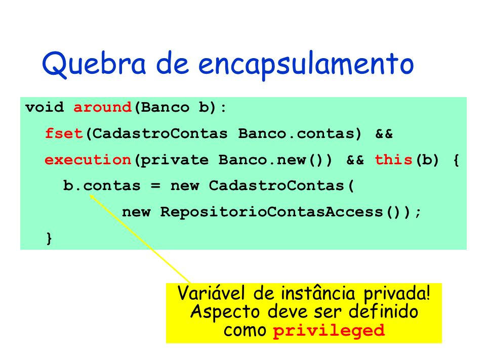 Quebra de encapsulamento void around(Banco b): fset(CadastroContas Banco.contas) && execution(private Banco.new()) && this(b) { b.contas = new Cadastr