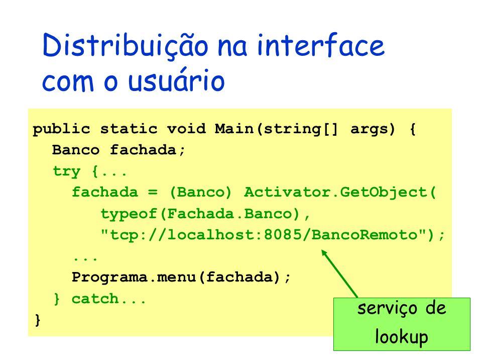 Distribuição na interface com o usuário public static void Main(string[] args) { Banco fachada; try {... fachada = (Banco) Activator.GetObject( typeof