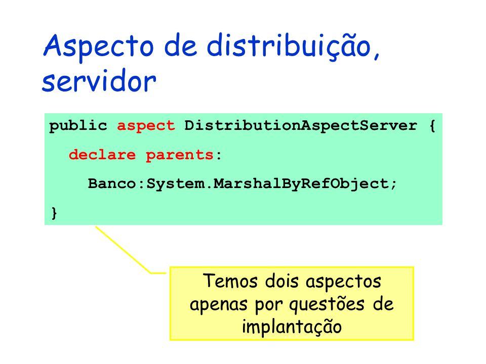 Aspecto de distribuição, servidor public aspect DistributionAspectServer { declare parents: Banco:System.MarshalByRefObject; } Temos dois aspectos ape