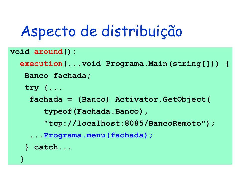 Aspecto de distribuição void around(): execution(...void Programa.Main(string[])) { Banco fachada; try {... fachada = (Banco) Activator.GetObject( typ