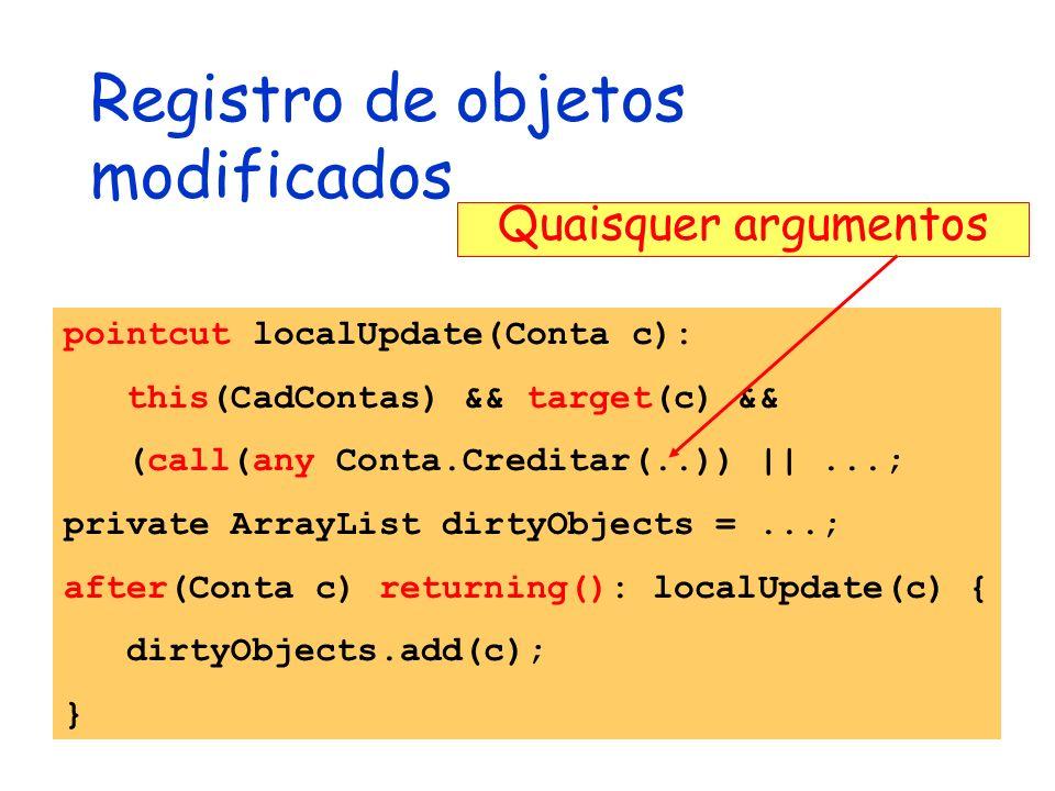 Registro de objetos modificados pointcut localUpdate(Conta c): this(CadContas) && target(c) && (call(any Conta.Creditar(..)) ||...; private ArrayList