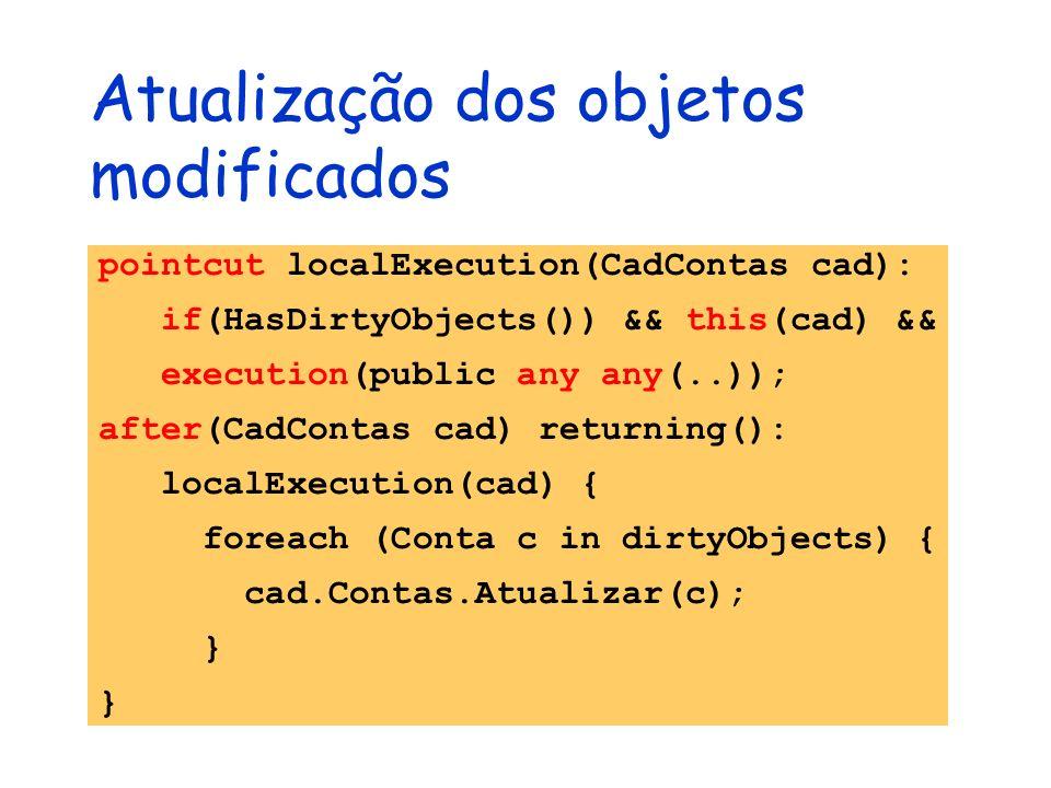 Atualização dos objetos modificados pointcut localExecution(CadContas cad): if(HasDirtyObjects()) && this(cad) && execution(public any any(..)); after