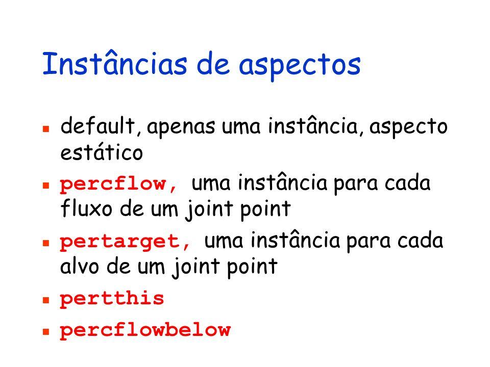Instâncias de aspectos default, apenas uma instância, aspecto estático percflow, uma instância para cada fluxo de um joint point pertarget, uma instân