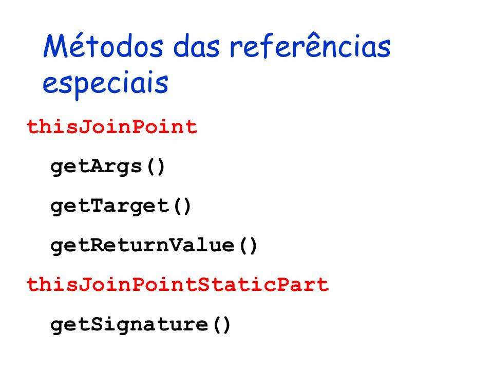 Métodos das referências especiais thisJoinPoint getArgs() getTarget() getReturnValue() thisJoinPointStaticPart getSignature()