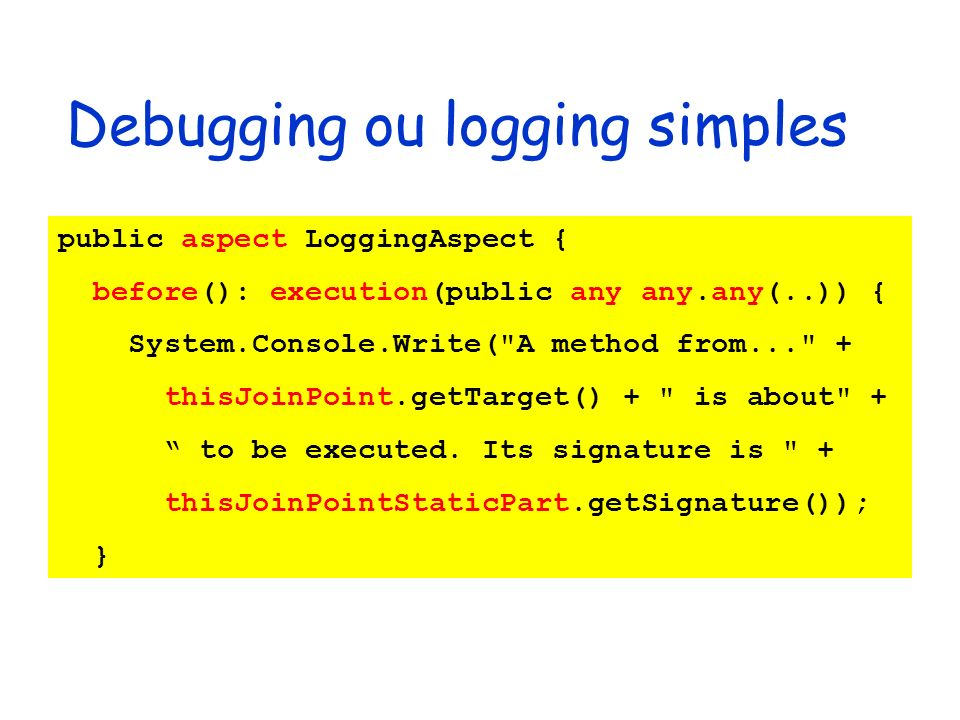 Debugging ou logging simples public aspect LoggingAspect { before(): execution(public any any.any(..)) { System.Console.Write( A method from... + thisJoinPoint.getTarget() + is about + to be executed.