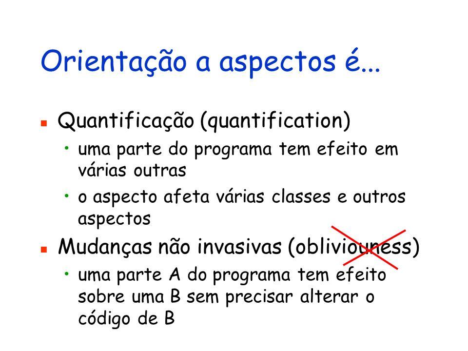 Orientação a aspectos é... Quantificação (quantification) uma parte do programa tem efeito em várias outras o aspecto afeta várias classes e outros as
