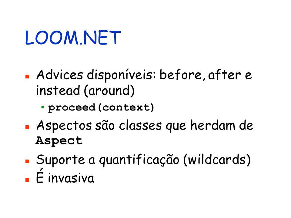 LOOM.NET Advices disponíveis: before, after e instead (around) proceed(context) Aspectos são classes que herdam de Aspect Suporte a quantificação (wil