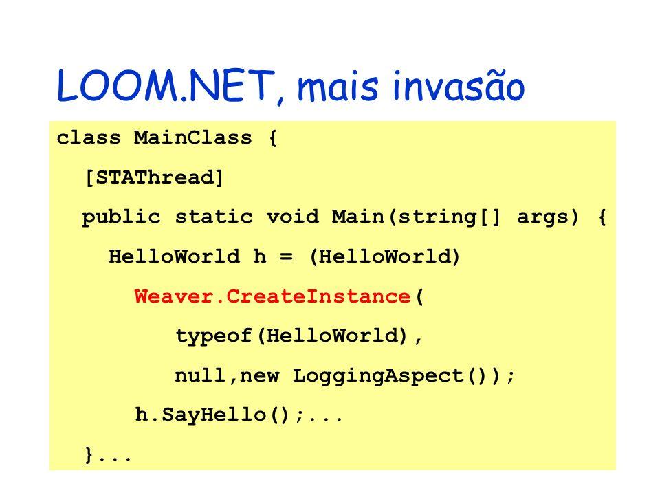 LOOM.NET, mais invasão class MainClass { [STAThread] public static void Main(string[] args) { HelloWorld h = (HelloWorld) Weaver.CreateInstance( typeo