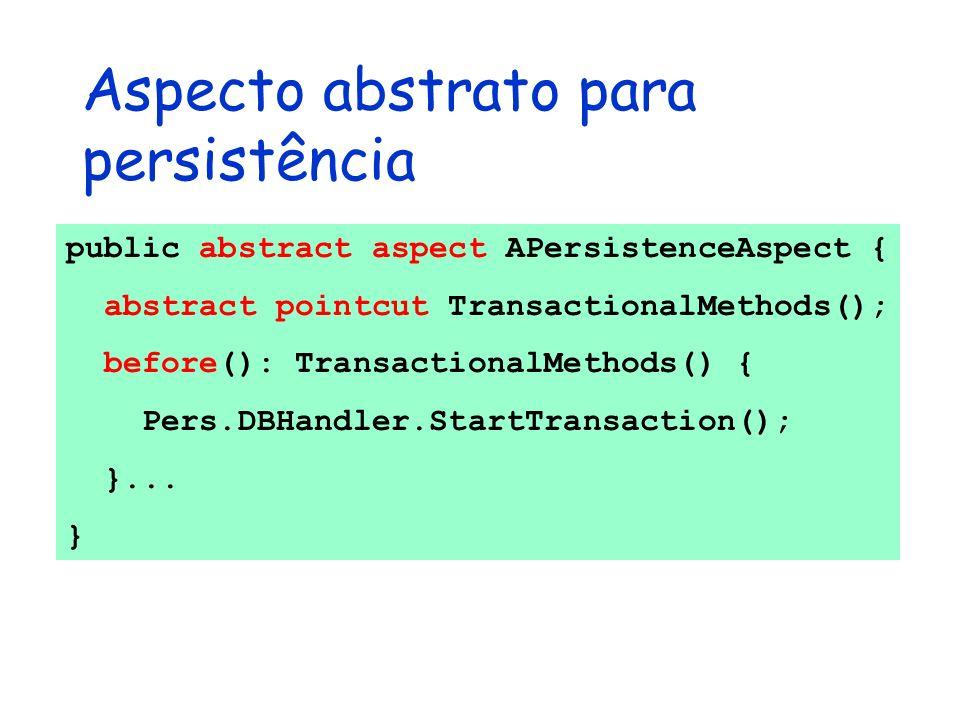 Aspecto abstrato para persistência public abstract aspect APersistenceAspect { abstract pointcut TransactionalMethods(); before(): TransactionalMethod