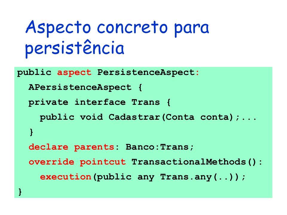 Aspecto concreto para persistência public aspect PersistenceAspect: APersistenceAspect { private interface Trans { public void Cadastrar(Conta conta);