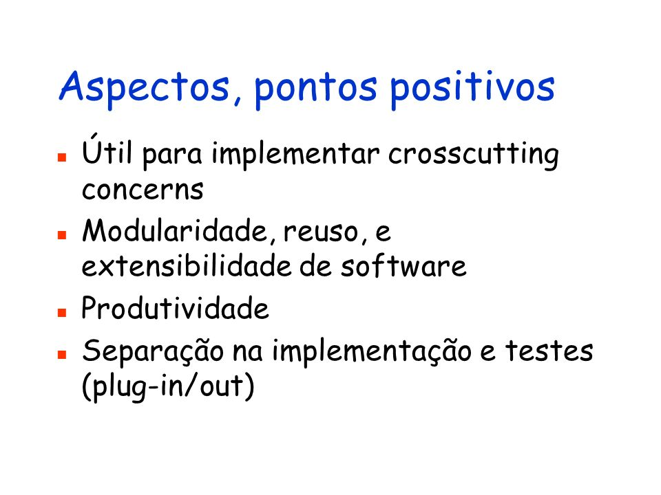 Aspectos, pontos positivos Útil para implementar crosscutting concerns Modularidade, reuso, e extensibilidade de software Produtividade Separação na i