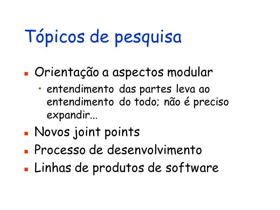 Tópicos de pesquisa Orientação a aspectos modular entendimento das partes leva ao entendimento do todo; não é preciso expandir... Novos joint points P