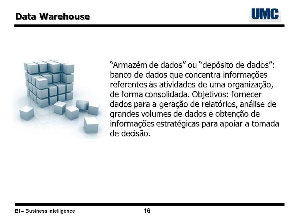 BI – Business Intelligence 16 Data Warehouse Armazém de dados ou depósito de dados: banco de dados que concentra informações referentes às atividades de uma organização, de forma consolidada.