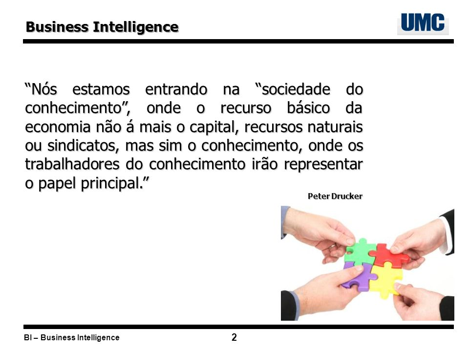 2 Business Intelligence Nós estamos entrando na sociedade do conhecimento, onde o recurso básico da economia não á mais o capital, recursos naturais ou sindicatos, mas sim o conhecimento, onde os trabalhadores do conhecimento irão representar o papel principal.