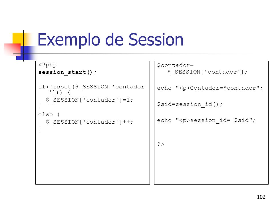 102 Exemplo de Session <?php session_start(); if(!isset($_SESSION['contador '])) { $_SESSION['contador']=1; } else { $_SESSION['contador']++; } $conta
