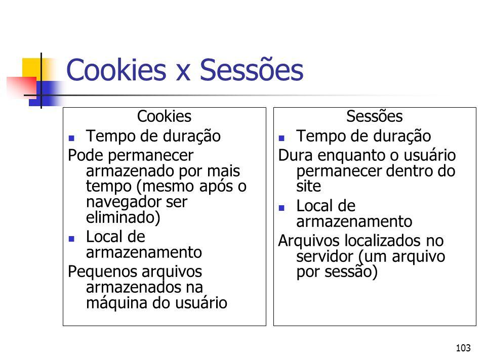 103 Cookies x Sessões Cookies Tempo de duração Pode permanecer armazenado por mais tempo (mesmo após o navegador ser eliminado) Local de armazenamento