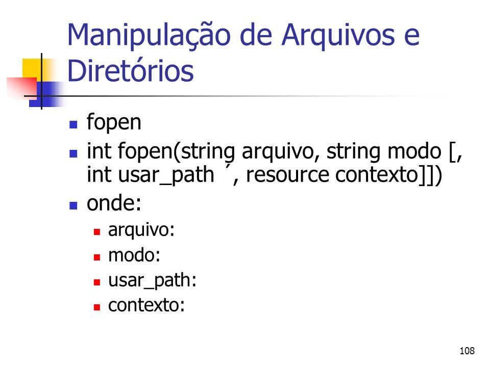 108 Manipulação de Arquivos e Diretórios fopen int fopen(string arquivo, string modo [, int usar_path ´, resource contexto]]) onde: arquivo: modo: usa