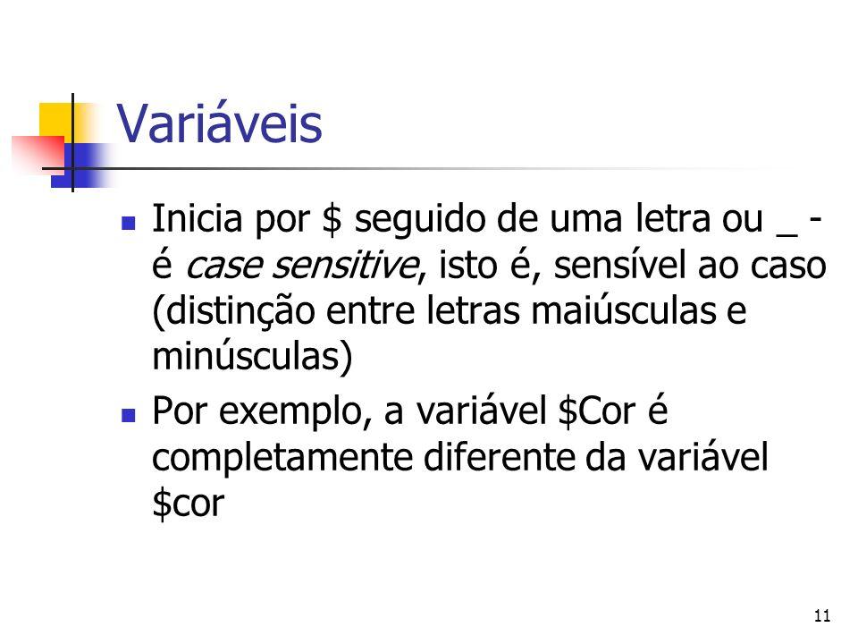 11 Variáveis Inicia por $ seguido de uma letra ou _ - é case sensitive, isto é, sensível ao caso (distinção entre letras maiúsculas e minúsculas) Por