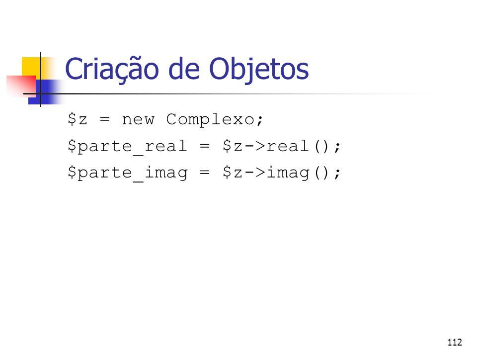 112 Criação de Objetos $z = new Complexo; $parte_real = $z->real(); $parte_imag = $z->imag();