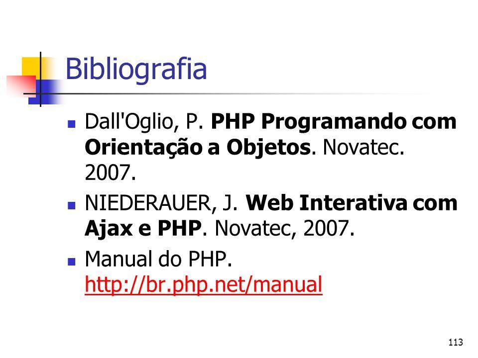 113 Bibliografia Dall'Oglio, P. PHP Programando com Orientação a Objetos. Novatec. 2007. NIEDERAUER, J. Web Interativa com Ajax e PHP. Novatec, 2007.