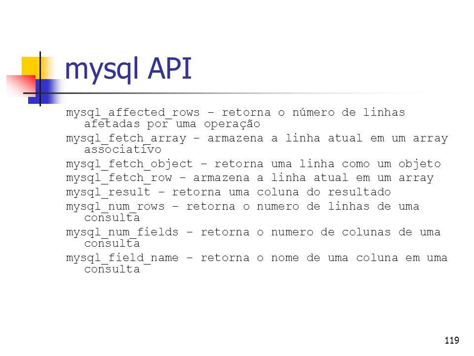 119 mysql API mysql_affected_rows – retorna o número de linhas afetadas por uma operação mysql_fetch_array – armazena a linha atual em um array associ