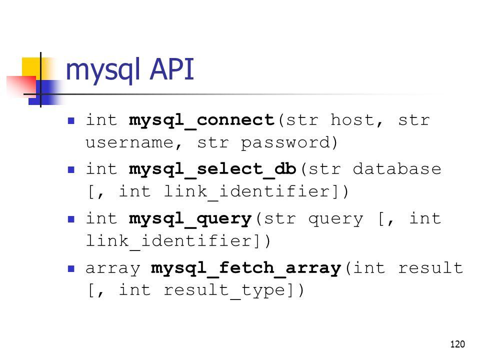 120 mysql API int mysql_connect(str host, str username, str password) int mysql_select_db(str database [, int link_identifier]) int mysql_query(str qu