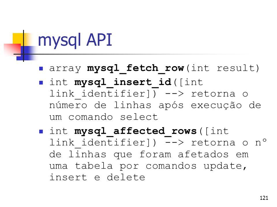 121 mysql API array mysql_fetch_row(int result) int mysql_insert_id([int link_identifier]) --> retorna o número de linhas após execução de um comando