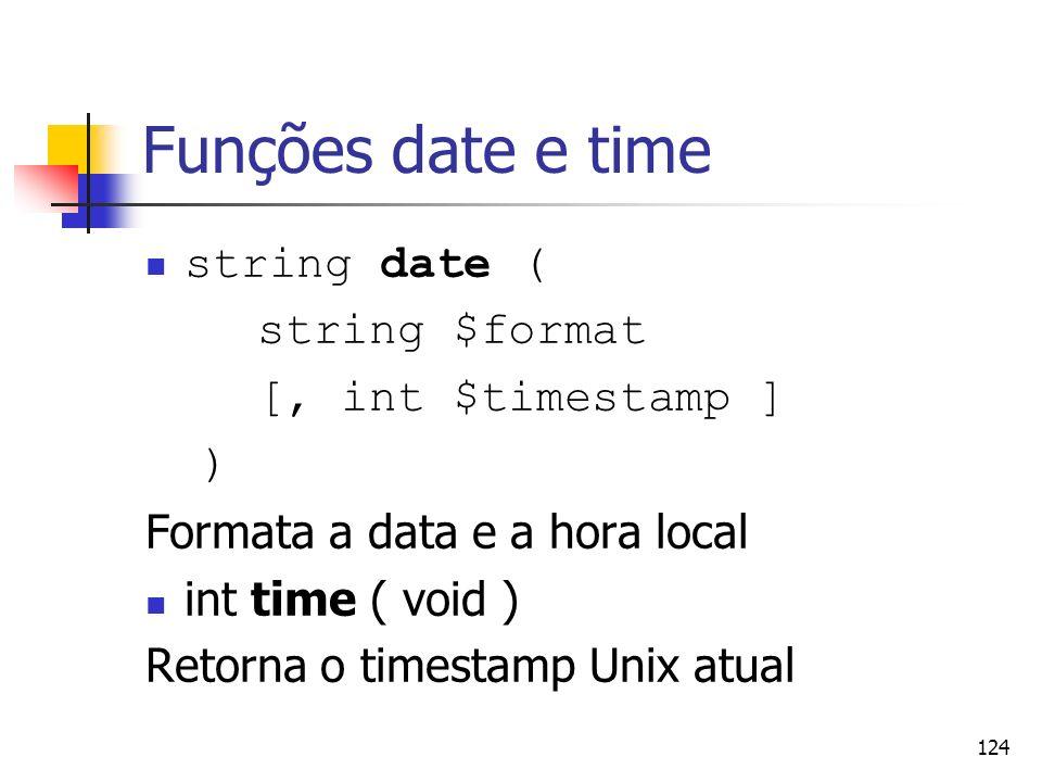 124 Funções date e time string date ( string $format [, int $timestamp ] ) Formata a data e a hora local int time ( void ) Retorna o timestamp Unix at