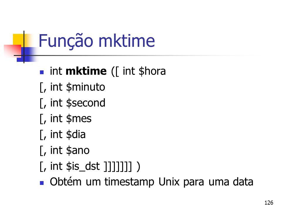 126 Função mktime int mktime ([ int $hora [, int $minuto [, int $second [, int $mes [, int $dia [, int $ano [, int $is_dst ]]]]]]] ) Obtém um timestam