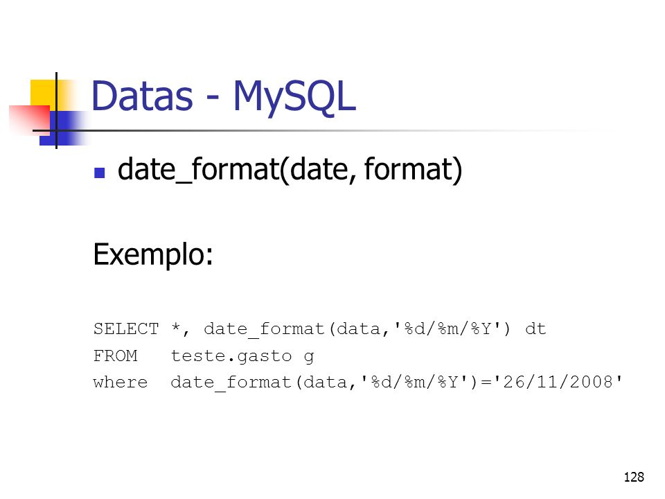 128 Datas - MySQL date_format(date, format) Exemplo: SELECT *, date_format(data,'%d/%m/%Y') dt FROM teste.gasto g where date_format(data,'%d/%m/%Y')='