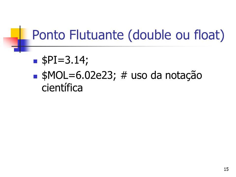15 Ponto Flutuante (double ou float) $PI=3.14; $MOL=6.02e23; # uso da notação científica