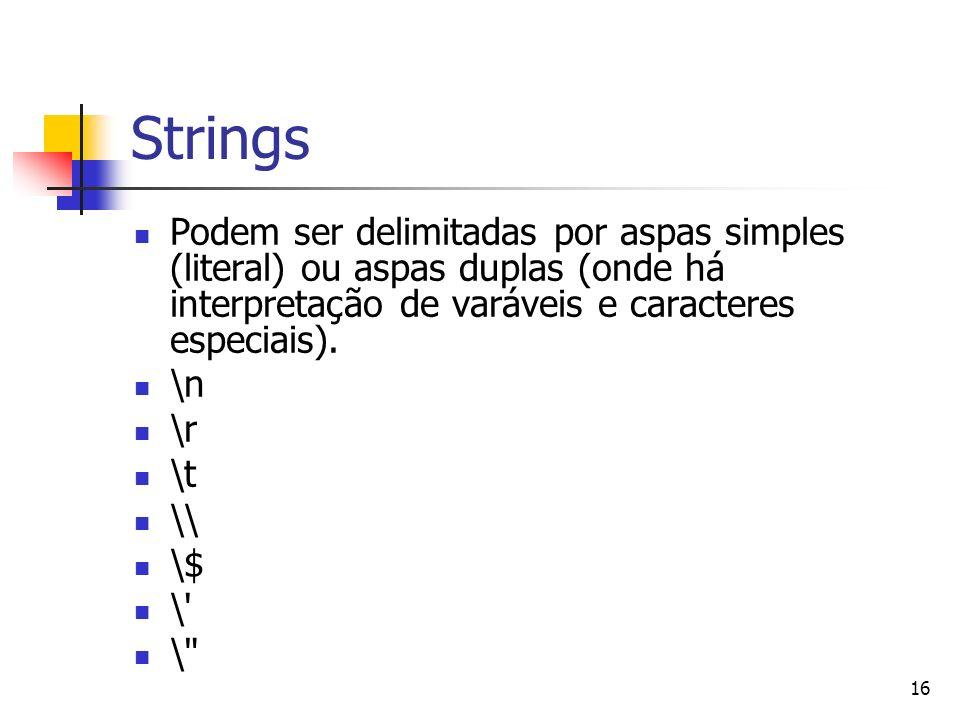 16 Strings Podem ser delimitadas por aspas simples (literal) ou aspas duplas (onde há interpretação de varáveis e caracteres especiais). \n \r \t \\ \