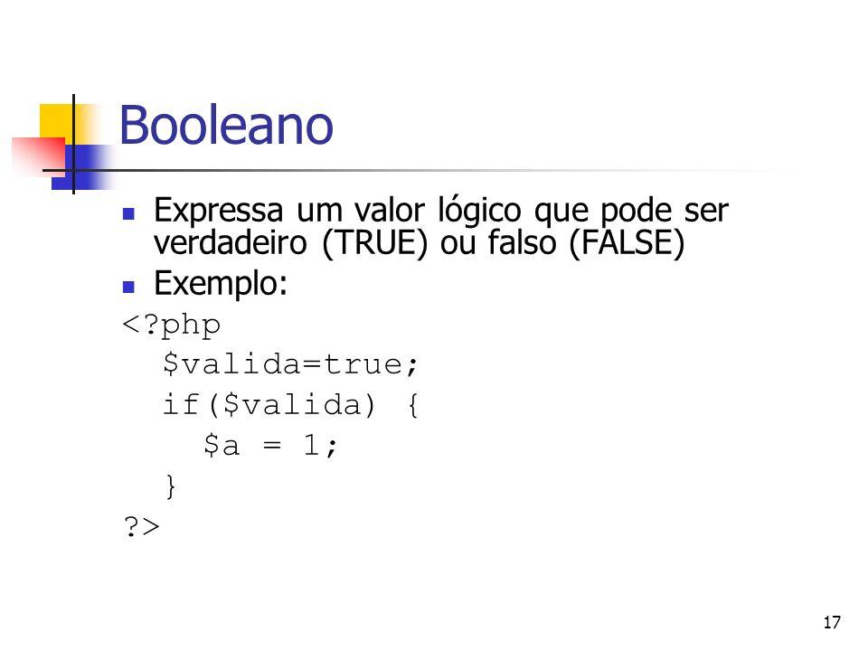 17 Booleano Expressa um valor lógico que pode ser verdadeiro (TRUE) ou falso (FALSE) Exemplo: <?php $valida=true; if($valida) { $a = 1; } ?>