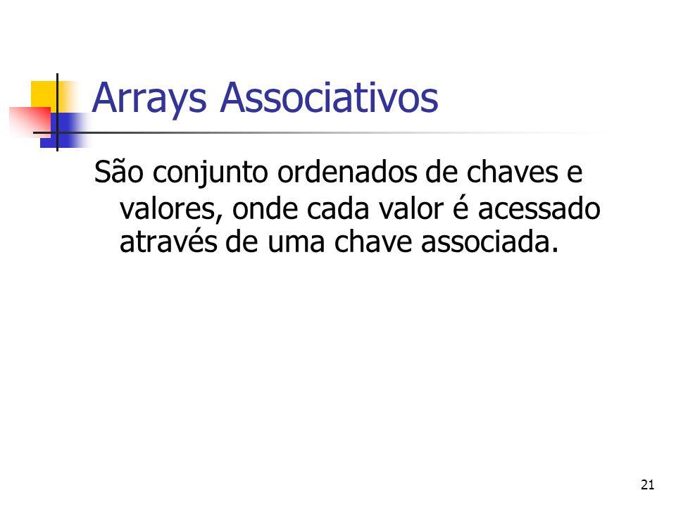 21 Arrays Associativos São conjunto ordenados de chaves e valores, onde cada valor é acessado através de uma chave associada.