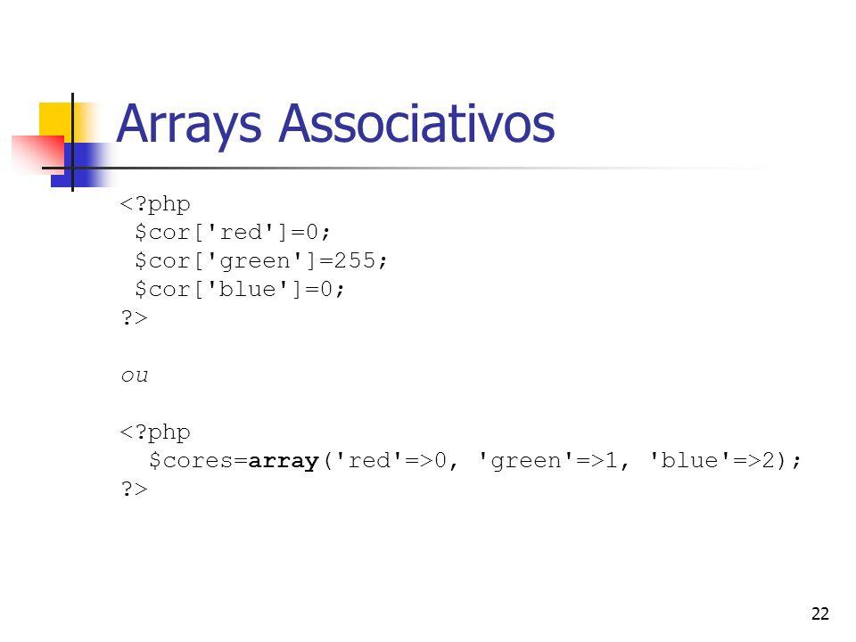 22 Arrays Associativos <?php $cor['red']=0; $cor['green']=255; $cor['blue']=0; ?> ou <?php $cores=array('red'=>0, 'green'=>1, 'blue'=>2); ?>