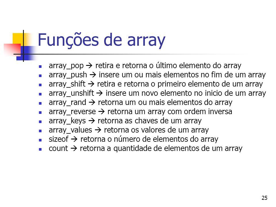 25 Funções de array array_pop retira e retorna o último elemento do array array_push insere um ou mais elementos no fim de um array array_shift retira