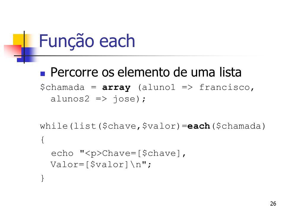 26 Função each Percorre os elemento de uma lista $chamada = array (aluno1 => francisco, alunos2 => jose); while(list($chave,$valor)=each($chamada) { e