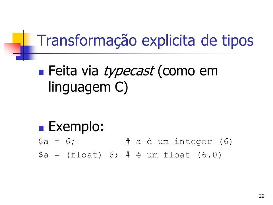 29 Transformação explicita de tipos Feita via typecast (como em linguagem C) Exemplo: $a = 6; # a é um integer (6) $a = (float) 6; # é um float (6.0)