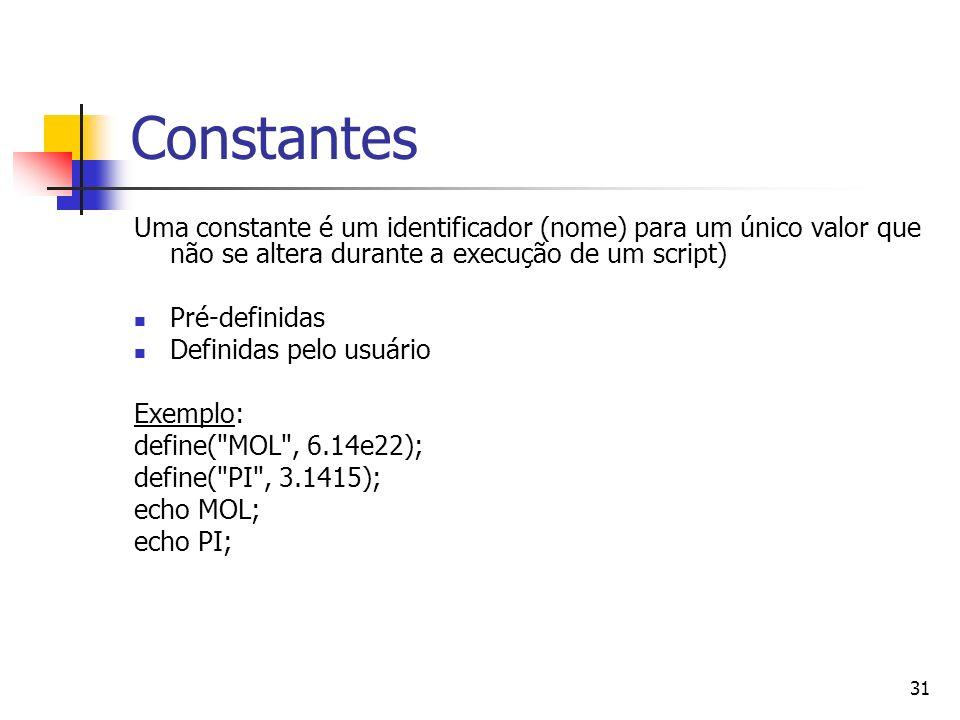 31 Constantes Uma constante é um identificador (nome) para um único valor que não se altera durante a execução de um script) Pré-definidas Definidas p