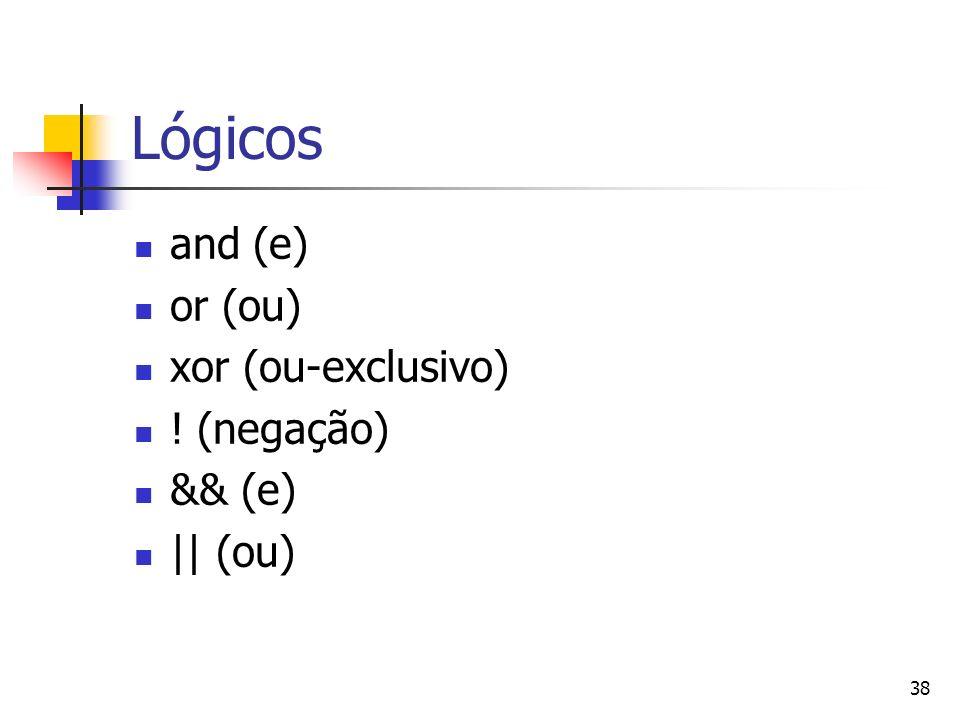 38 Lógicos and (e) or (ou) xor (ou-exclusivo) ! (negação) && (e) || (ou)