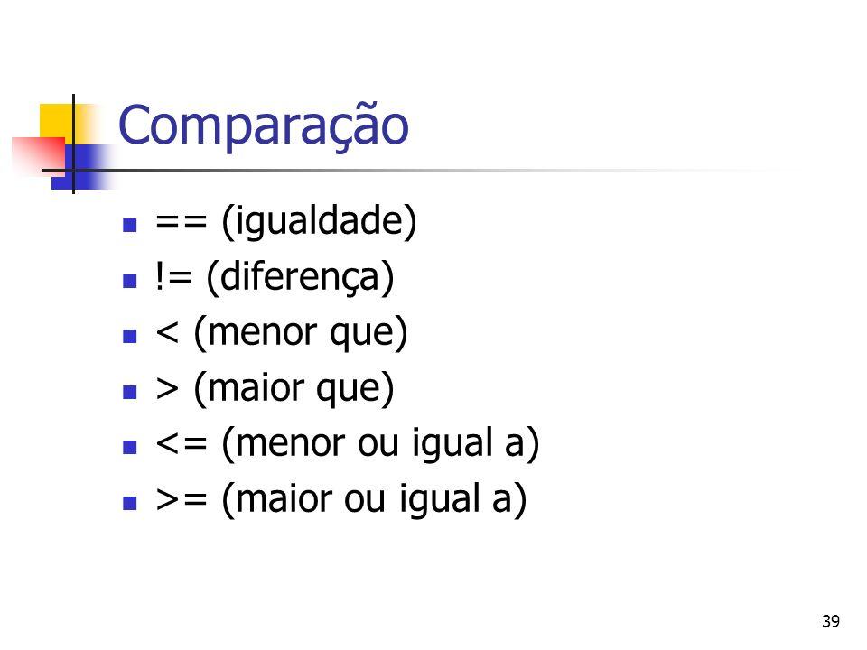39 Comparação == (igualdade) != (diferença) < (menor que) > (maior que) <= (menor ou igual a) >= (maior ou igual a)