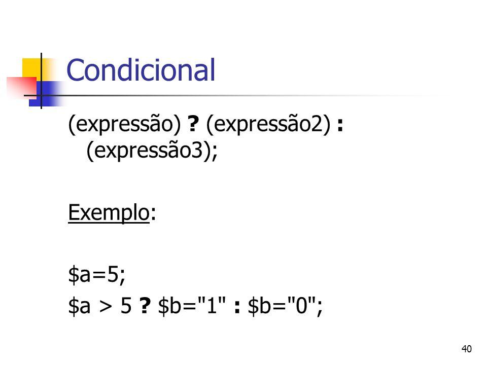 40 Condicional (expressão) ? (expressão2) : (expressão3); Exemplo: $a=5; $a > 5 ? $b=