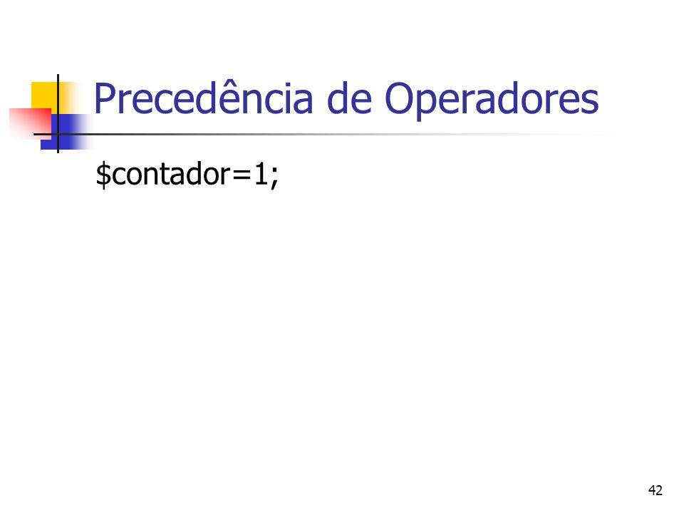 42 Precedência de Operadores $contador=1;